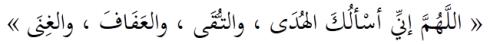 Allahumma inni as'alukal-huda, wat-tuqa, wal-'afafa, wal-ghina