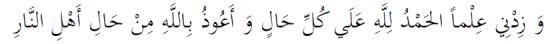 Wa zid-nee 'ilman al hamdulillah 'ala kulli haal wa a'oothu billahi min haal ahlin naar