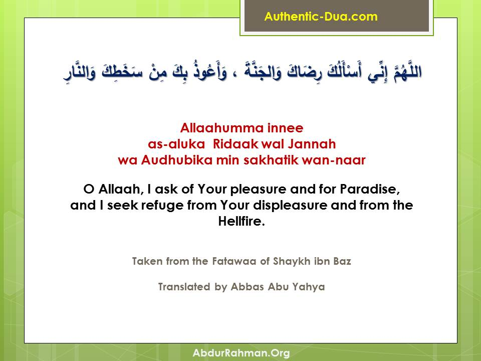 Allaahumma innee as-aluka Ridaak wal Jannah wa Audhubika min sakhatik wan-naar.  O Allaah, I ask of Your pleasure and for Paradise, and I seek refuge from Your displeasure and from the Hellfire.