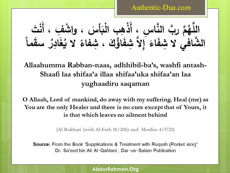 """""""Allaahumma Rabb al-naas, adhhib il-ba's, washfi anta al-Shaafi laa shifaa'a illa shifaa'uka shifaa'an laa yughaadir saqaman (O Allaah, Lord of mankind, remove the harm and heal him, for You are the Healer and there is no healing except Your healing, with a healing which does not leave any disease behind)."""" (Al Bukhari, Muslim)"""